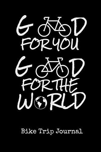 Good for you, Good for the World - Bike Trip Journal: Travel log book with 50 writing prompts for riders  1 Trip check-list  50 Inspirational biking ... packing  gravel bike trips  easy to carry.