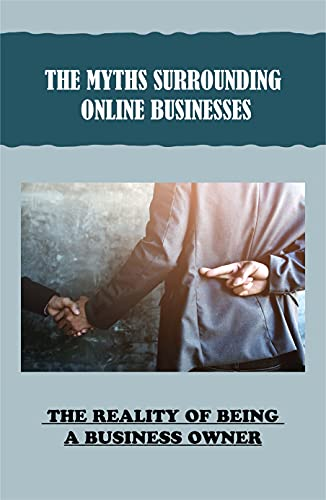 The Myths Surrounding Online Businesses: The Reality Of Being A Business Owner: Running An Online...*
