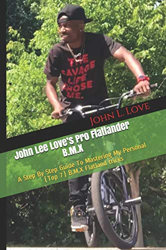 John Lee Love's Pro Flatlander B.M.X: A Step By Step Guide To Mastering My Personal (Top 7) B.M.X...*