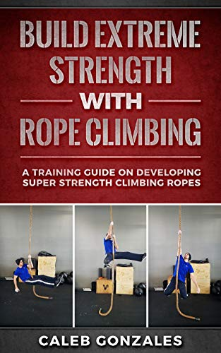 Build Extreme Strength With Rope Climbing : A Training Guide On Developing Super Strength Climbing Ropes (English Edition)