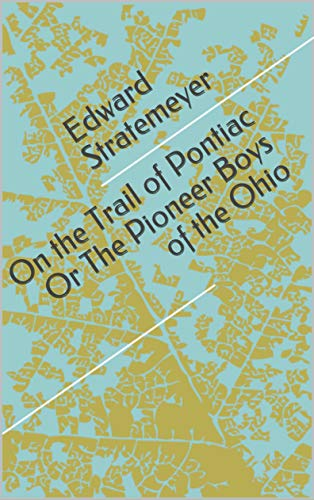 On the Trail of Pontiac Or The Pioneer Boys of th (English Edition)